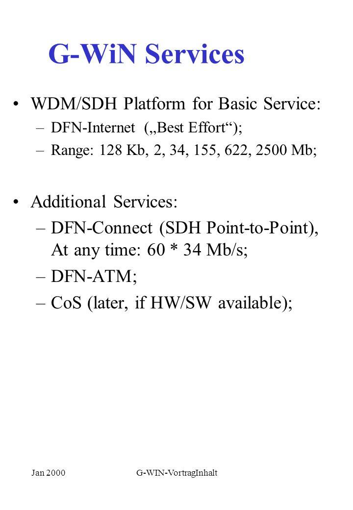 Jan 2000G-WIN-VortragInhalt G-WiN Services WDM/SDH Platform for Basic Service: –DFN-Internet (Best Effort); –Range: 128 Kb, 2, 34, 155, 622, 2500 Mb; Additional Services: –DFN-Connect (SDH Point-to-Point), At any time: 60 * 34 Mb/s; –DFN-ATM; –CoS (later, if HW/SW available);