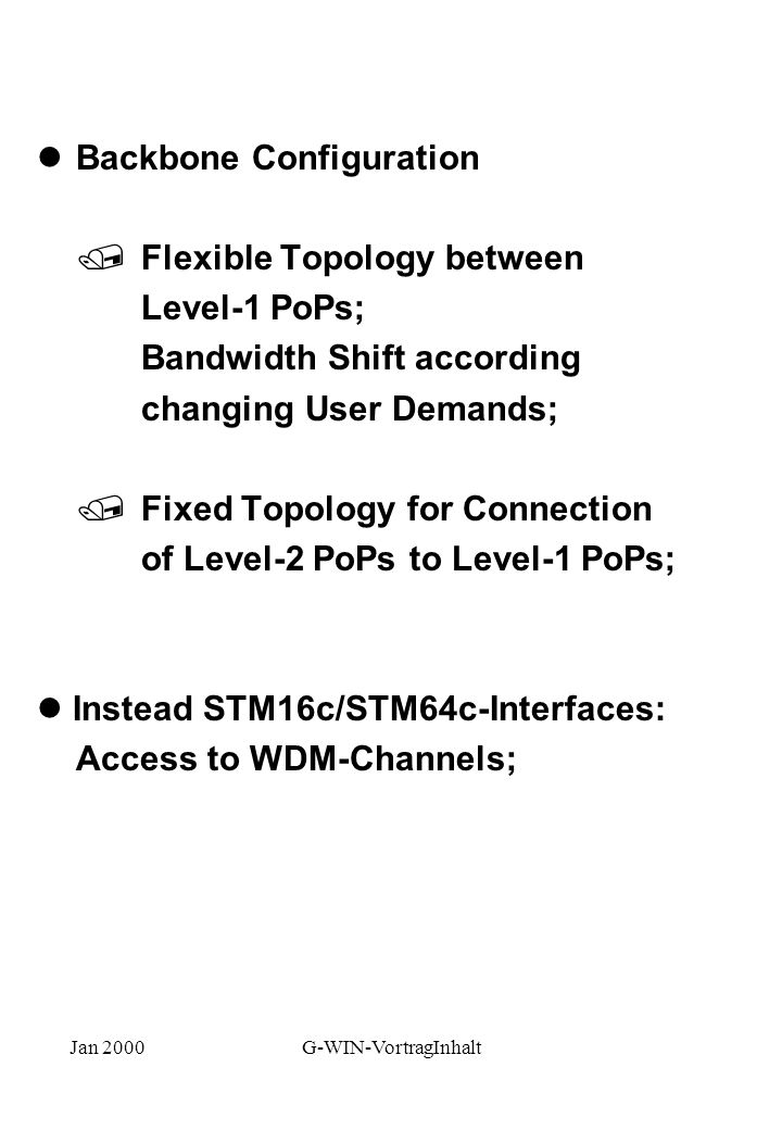 Jan 2000G-WIN-VortragInhalt lBackbone Configuration /Flexible Topology between Level-1 PoPs; Bandwidth Shift according changing User Demands; /Fixed Topology for Connection of Level-2 PoPs to Level-1 PoPs; l Instead STM16c/STM64c-Interfaces: Access to WDM-Channels;