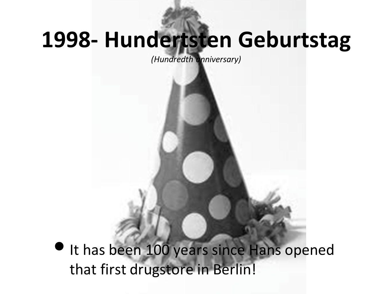 1998- Hundertsten Geburtstag (Hundredth anniversary) It has been 100 years since Hans opened that first drugstore in Berlin!