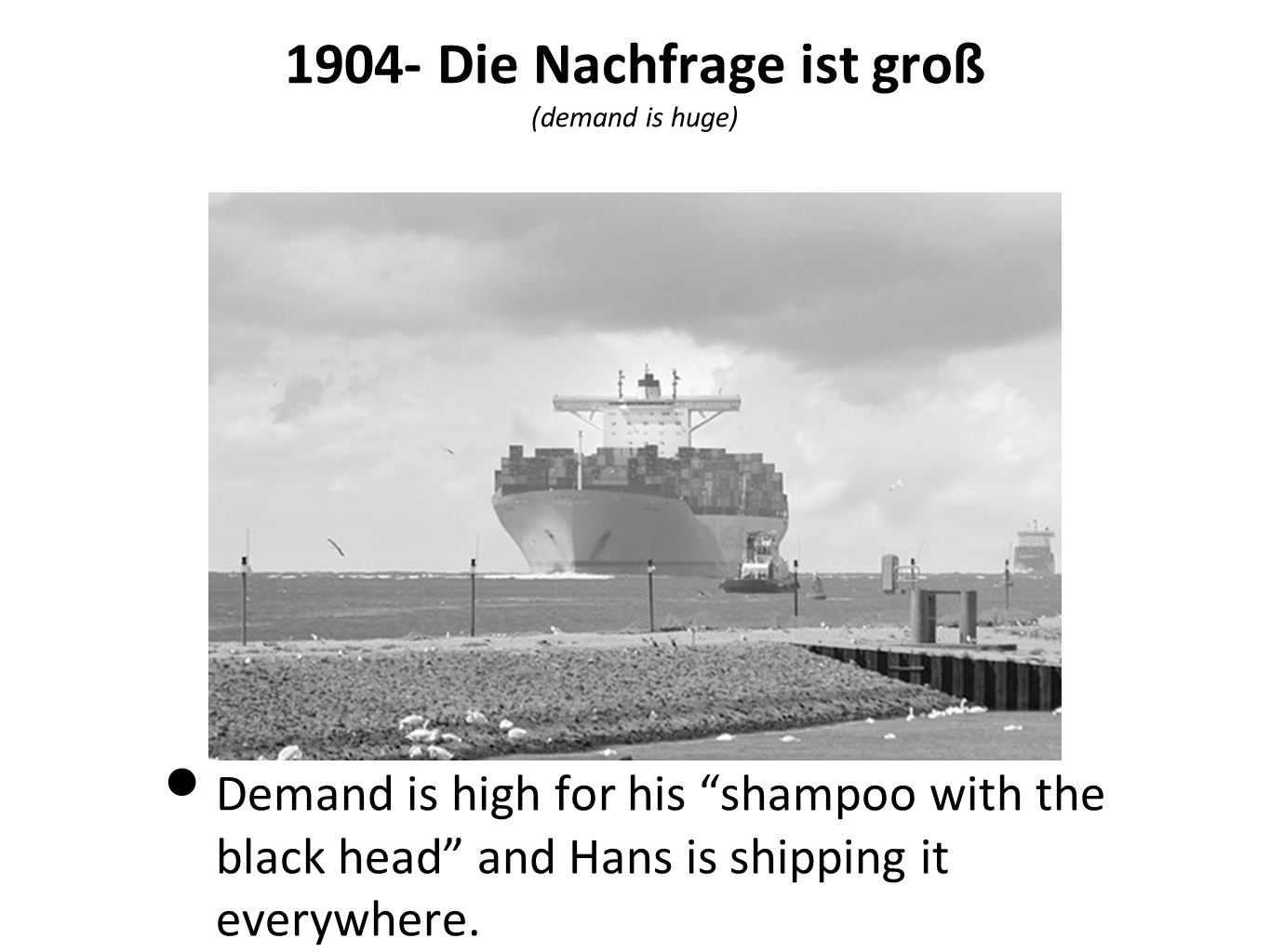 1904- Die Nachfrage ist groß (demand is huge) Demand is high for his shampoo with the black head and Hans is shipping it everywhere.