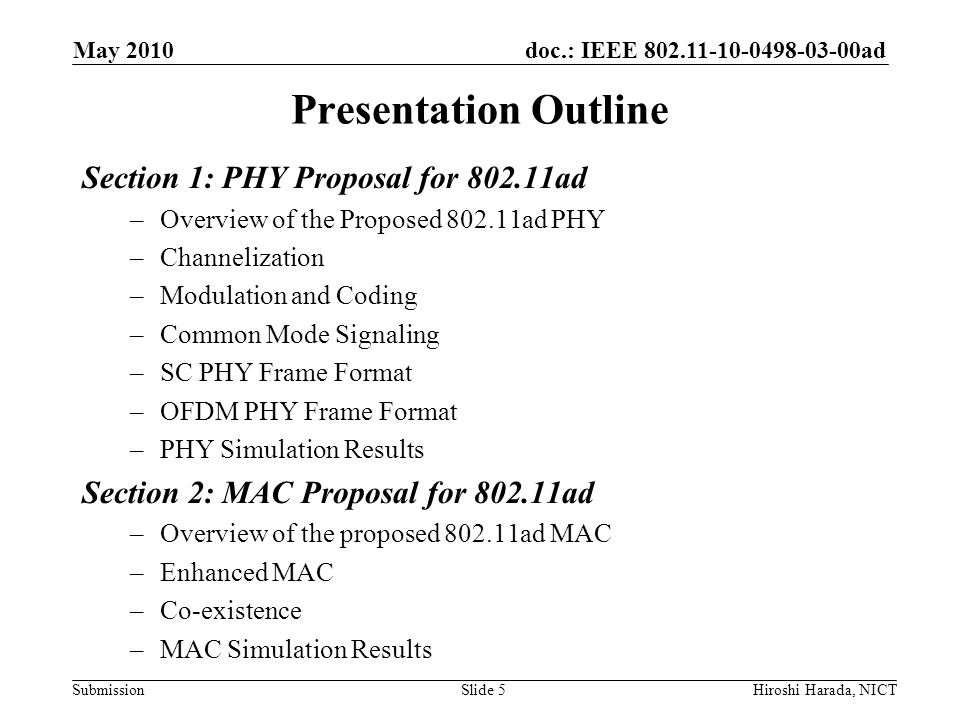 doc.: IEEE 802.11-10-0498-03-00ad Submission PHY Frame Format ~ SIGNAL ~ May 2010 Hiroshi Harada, NICTSlide 26 PHY header (5 octets) contains –Scrambler ID (4 bits) Information on scrambling seed –Aggregation (1 bit) indicates whether aggregation is used –MCS (5 bits) indicates the modulation and coding information of DATA –Frame length (20 bits) Indicates the length of the frame –Pilot Word Length (2 bit) indicates the type of pilot word length in DATA, ignored in OFDM PHY –Reserved (8 bits) Scrambler IDAggregationMCSFrame Length Pilot Word Length Reserved