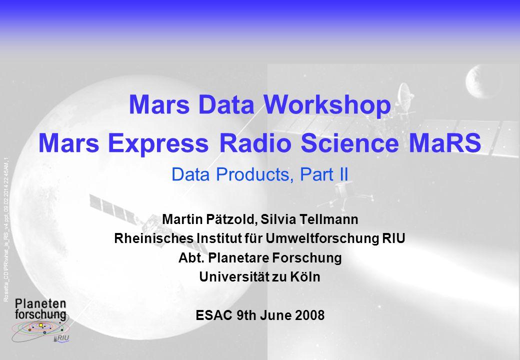 Rosetta_CD\PR\what_is_RS_v4.ppt, 09.02.2014 22:45AM, 1 Mars Data Workshop Mars Express Radio Science MaRS Data Products, Part II Martin Pätzold, Silvia Tellmann Rheinisches Institut für Umweltforschung RIU Abt.
