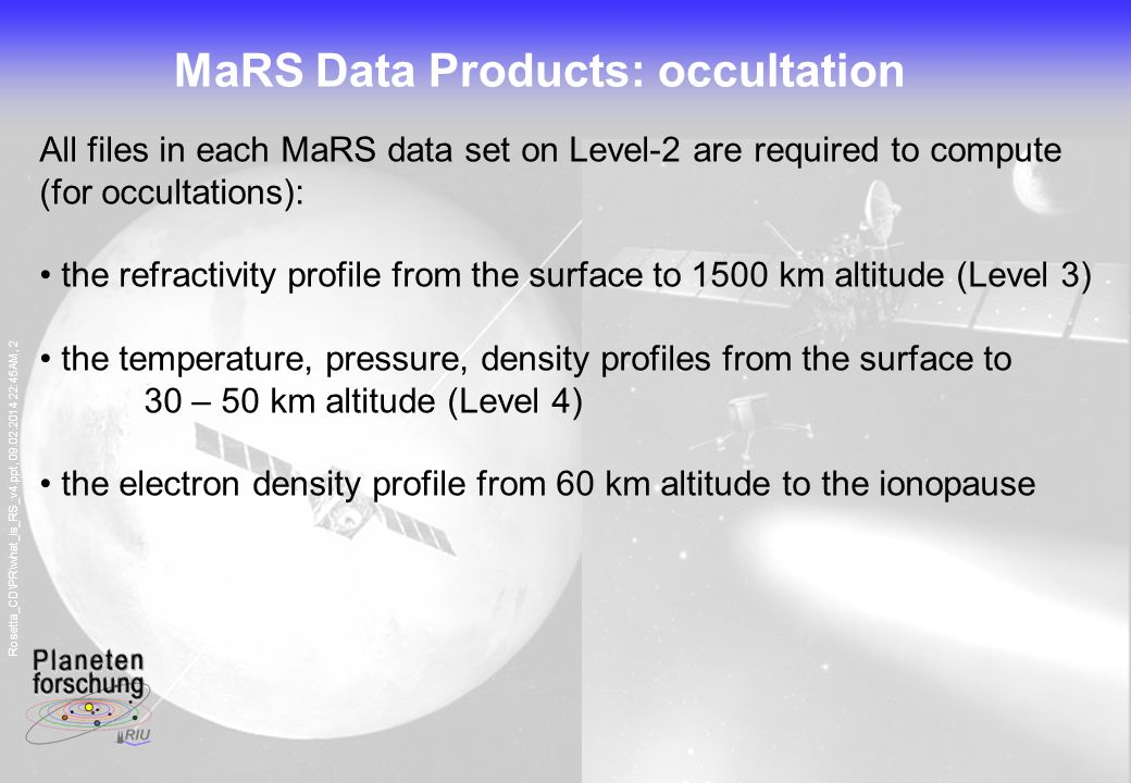Rosetta_CD\PR\what_is_RS_v4.ppt, 09.02.2014 22:45AM, 2 MaRS Data Products: occultation All files in each MaRS data set on Level-2 are required to compute (for occultations): the refractivity profile from the surface to 1500 km altitude (Level 3) the temperature, pressure, density profiles from the surface to 30 – 50 km altitude (Level 4) the electron density profile from 60 km altitude to the ionopause