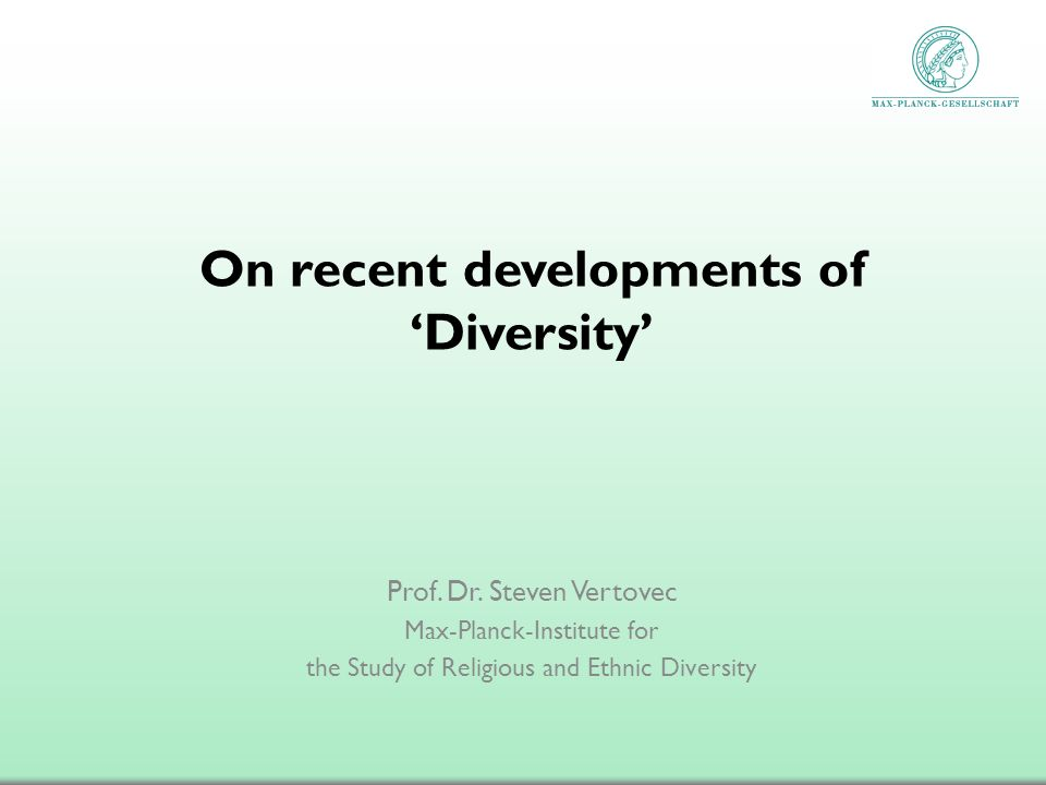 On recent developments of Diversity Prof. Dr. Steven Vertovec Max-Planck-Institute for the Study of Religious and Ethnic Diversity