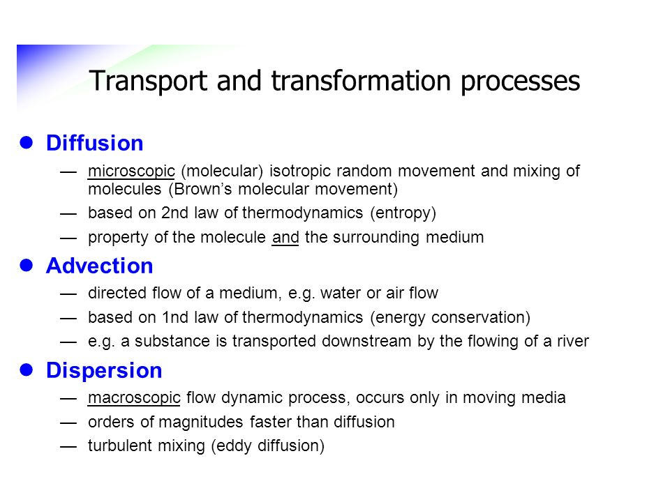 Transport and transformation processes Diffusion microscopic (molecular) isotropic random movement and mixing of molecules (Browns molecular movement)
