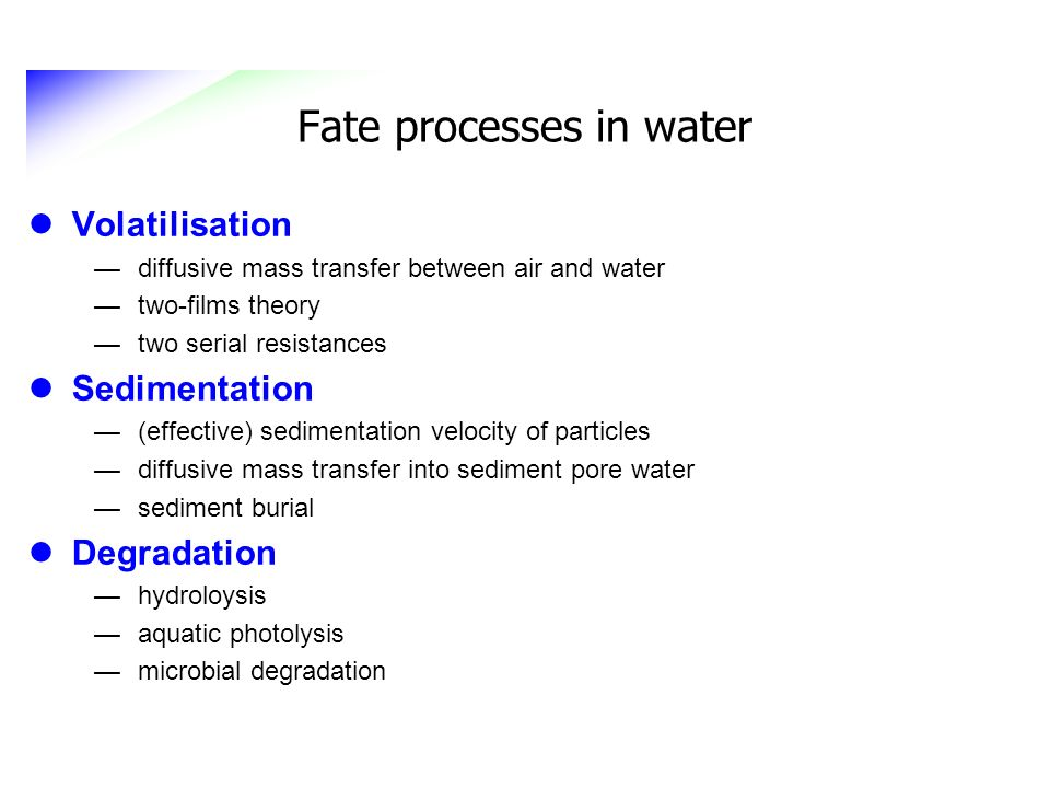Fate processes in water Volatilisation diffusive mass transfer between air and water two-films theory two serial resistances Sedimentation (effective)