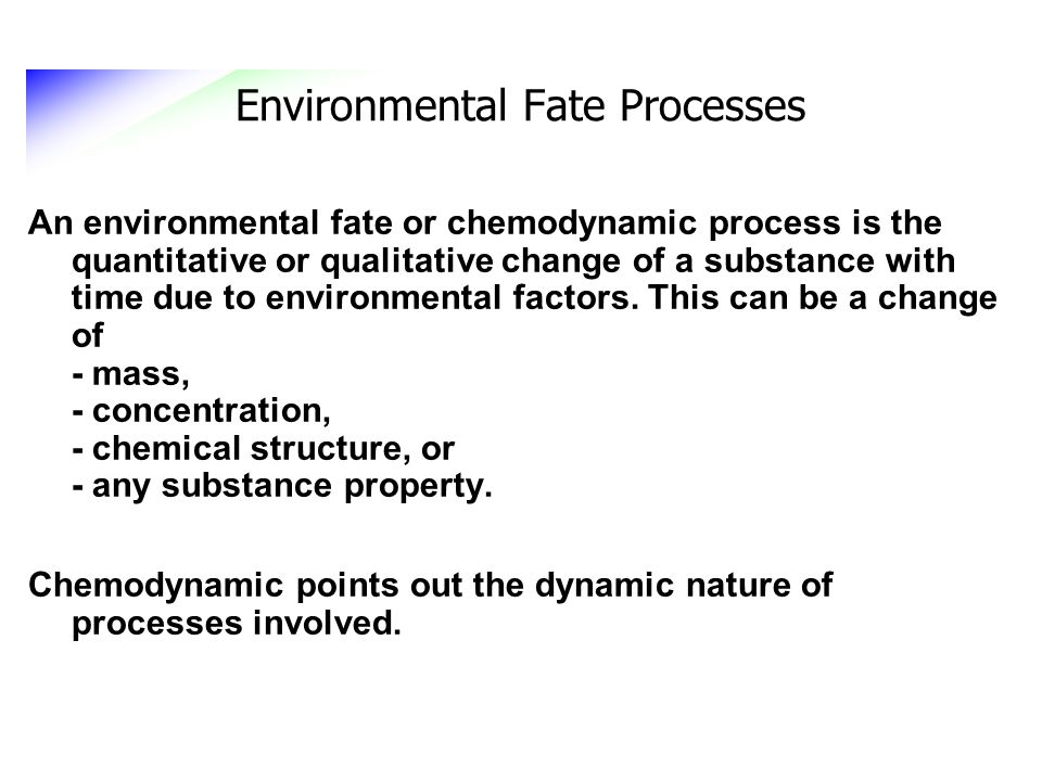 Environmental Fate Processes An environmental fate or chemodynamic process is the quantitative or qualitative change of a substance with time due to e