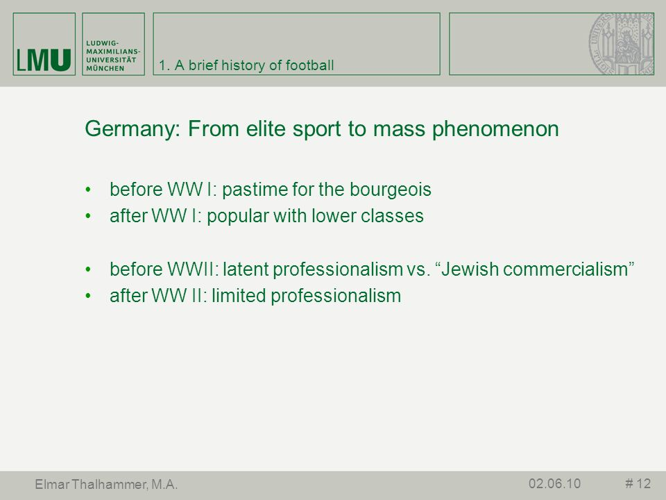1. A brief history of football Germany: From elite sport to mass phenomenon before WW I: pastime for the bourgeois after WW I: popular with lower clas