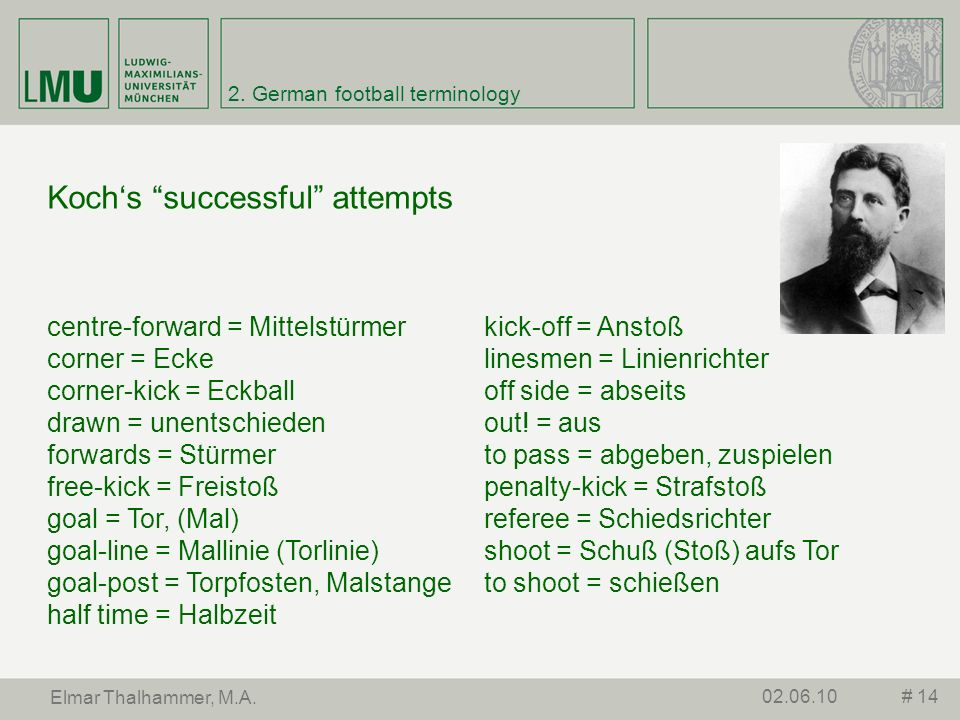 2. German football terminology # 1402.06.10 Elmar Thalhammer, M.A. centre-forward = Mittelstürmer corner = Ecke corner-kick = Eckball drawn = unentsch