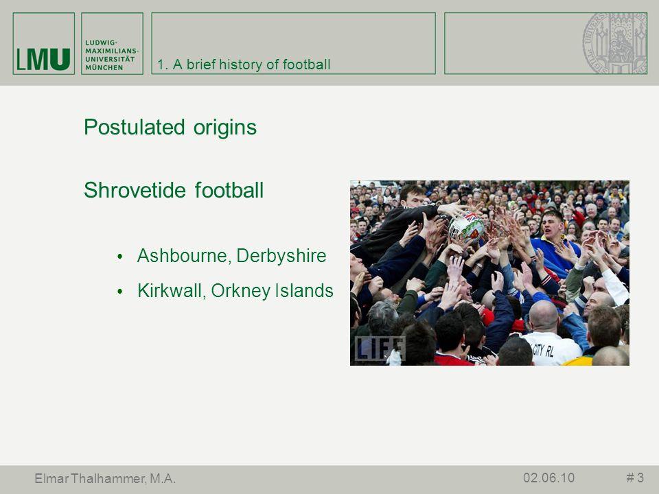 1. A brief history of football Postulated origins Shrovetide football Ashbourne, Derbyshire Kirkwall, Orkney Islands # 302.06.10 Elmar Thalhammer, M.A