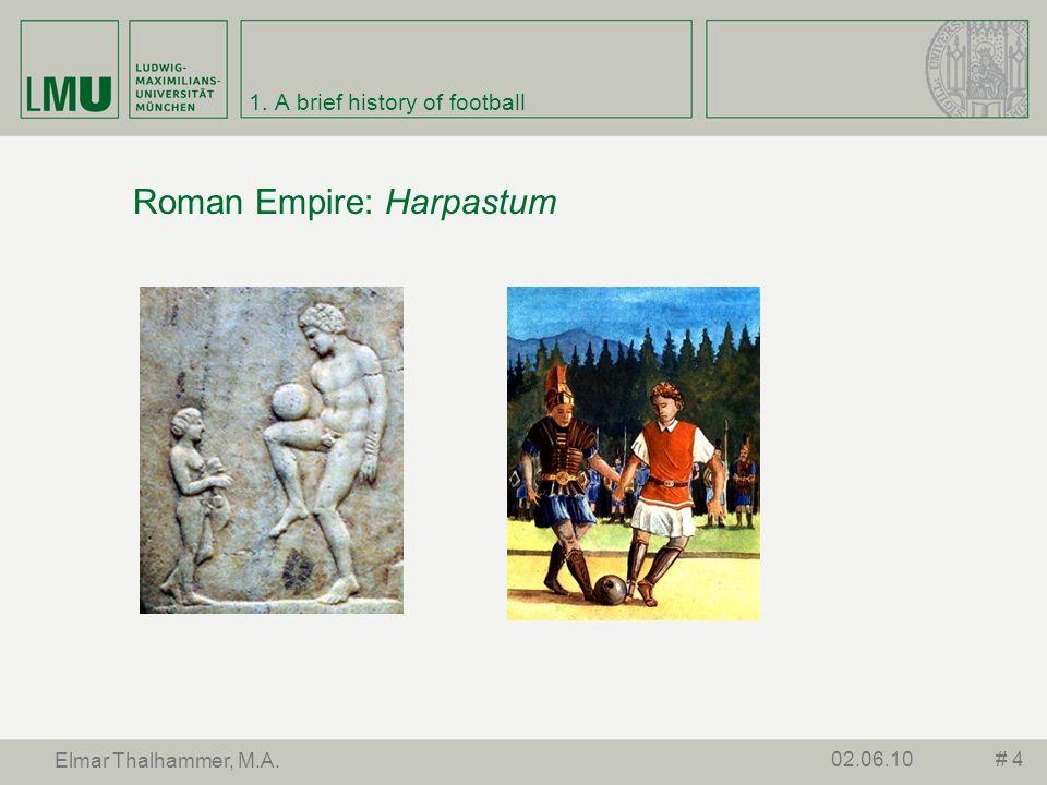 1. A brief history of football Roman Empire: Harpastum # 402.06.10 Elmar Thalhammer, M.A.