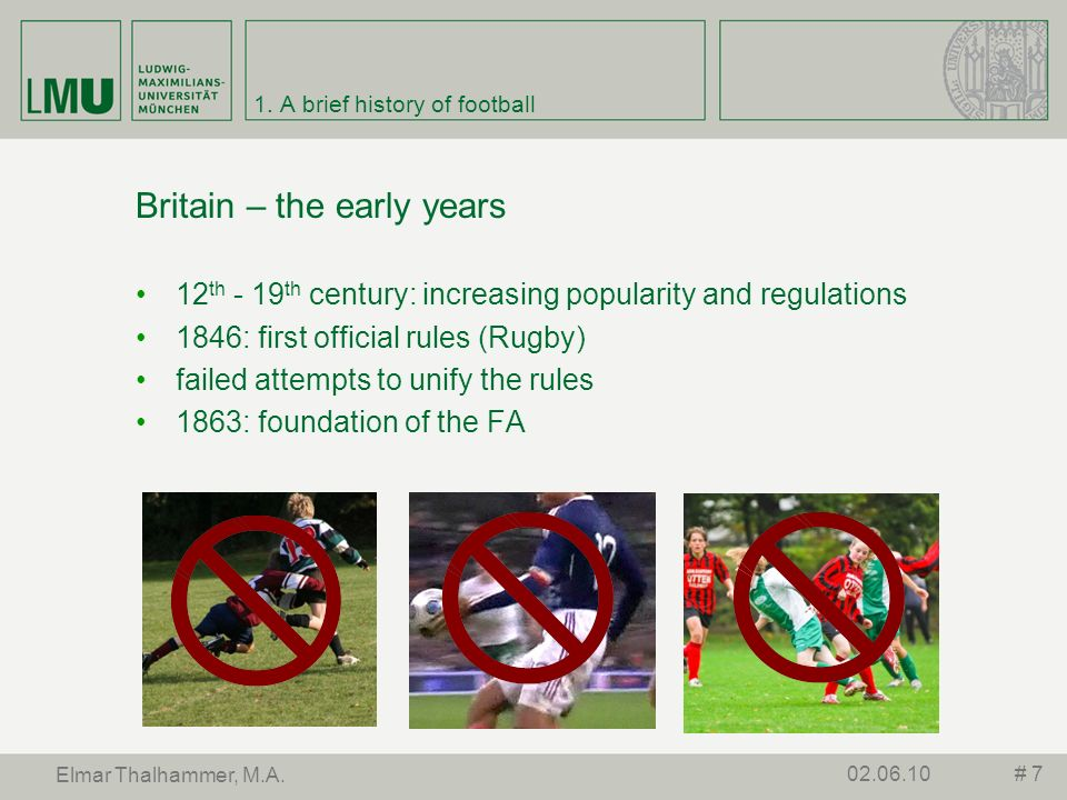 1. A brief history of football Britain – the early years 12 th - 19 th century: increasing popularity and regulations 1846: first official rules (Rugb
