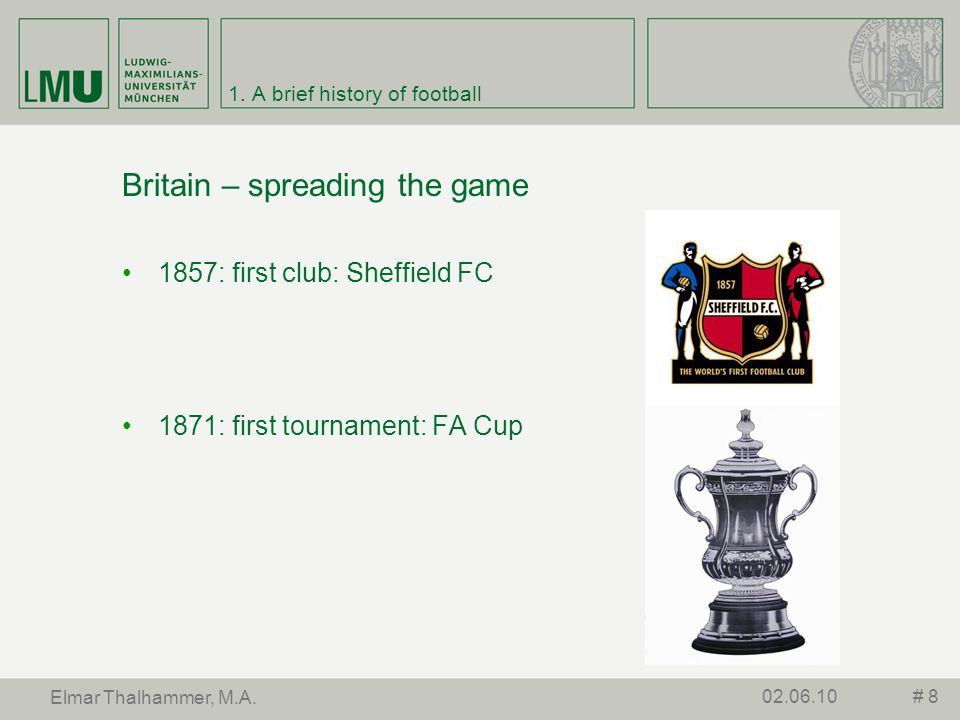 1. A brief history of football Britain – spreading the game 1857: first club: Sheffield FC 1871: first tournament: FA Cup # 802.06.10 Elmar Thalhammer