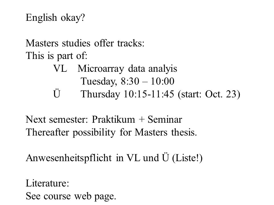 English okay? Masters studies offer tracks: This is part of: VL Microarray data analyis Tuesday, 8:30 – 10:00 ÜThursday 10:15-11:45 (start: Oct. 23) N