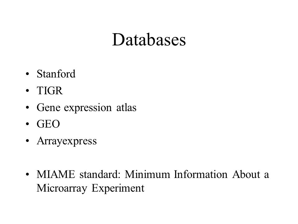 Databases Stanford TIGR Gene expression atlas GEO Arrayexpress MIAME standard: Minimum Information About a Microarray Experiment