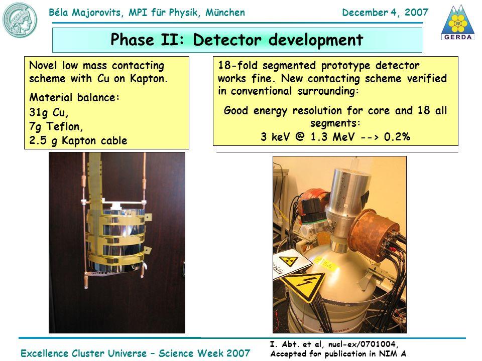 December 4, 2007Béla Majorovits,MPI für Physik, München Excellence Cluster Universe – Science Week 2007 Phase II: Detector development 18-fold segmented prototype detector works fine.