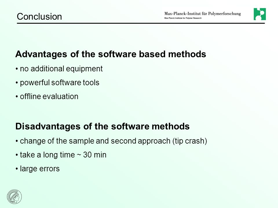 Conclusion Advantages of the software based methods no additional equipment powerful software tools offline evaluation Disadvantages of the software methods change of the sample and second approach (tip crash) take a long time ~ 30 min large errors