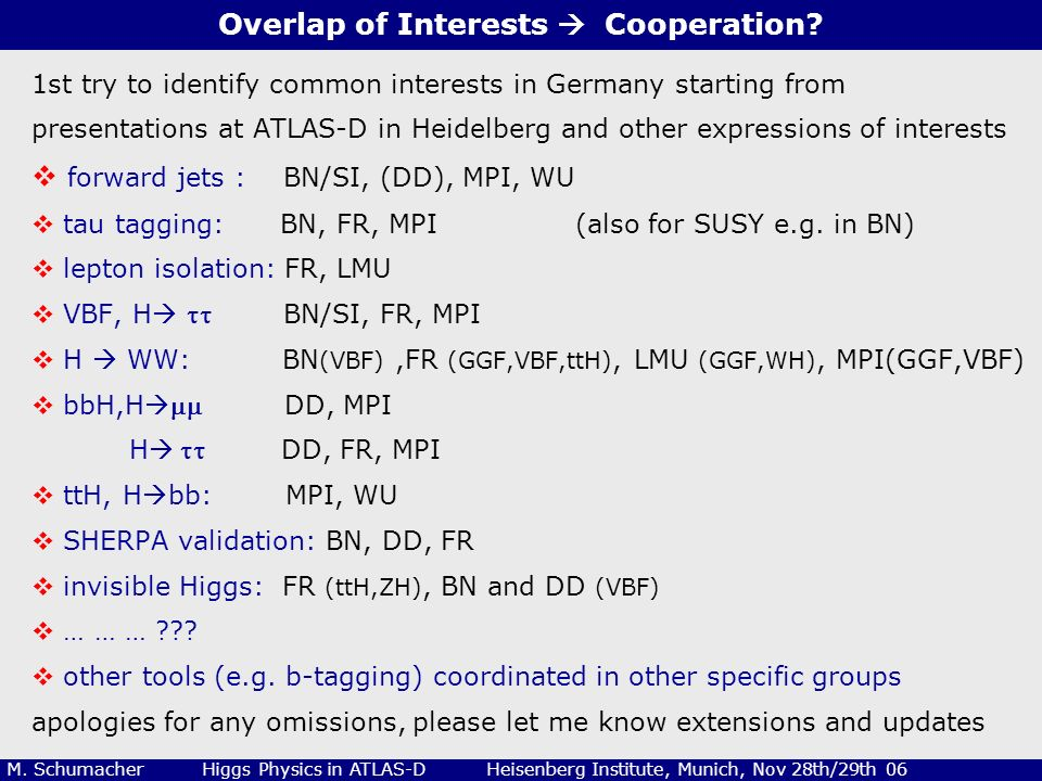 2 M. Schumacher Higgs Physics in ATLAS-D Heisenberg Institute, Munich, Nov 28th/29th 06 Overlap of Interests Cooperation? 1st try to identify common i