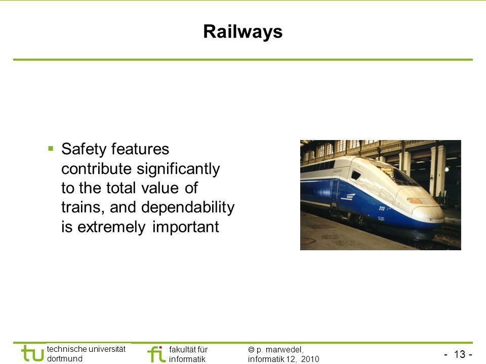 - 13 - technische universität dortmund fakultät für informatik p. marwedel, informatik 12, 2010 Railways Safety features contribute significantly to t