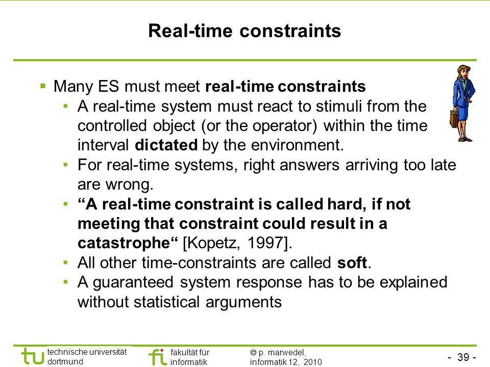 - 39 - technische universität dortmund fakultät für informatik p. marwedel, informatik 12, 2010 Real-time constraints Many ES must meet real-time cons