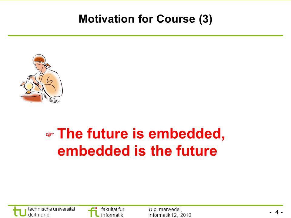 - 4 - technische universität dortmund fakultät für informatik p. marwedel, informatik 12, 2010 Motivation for Course (3) The future is embedded, embed
