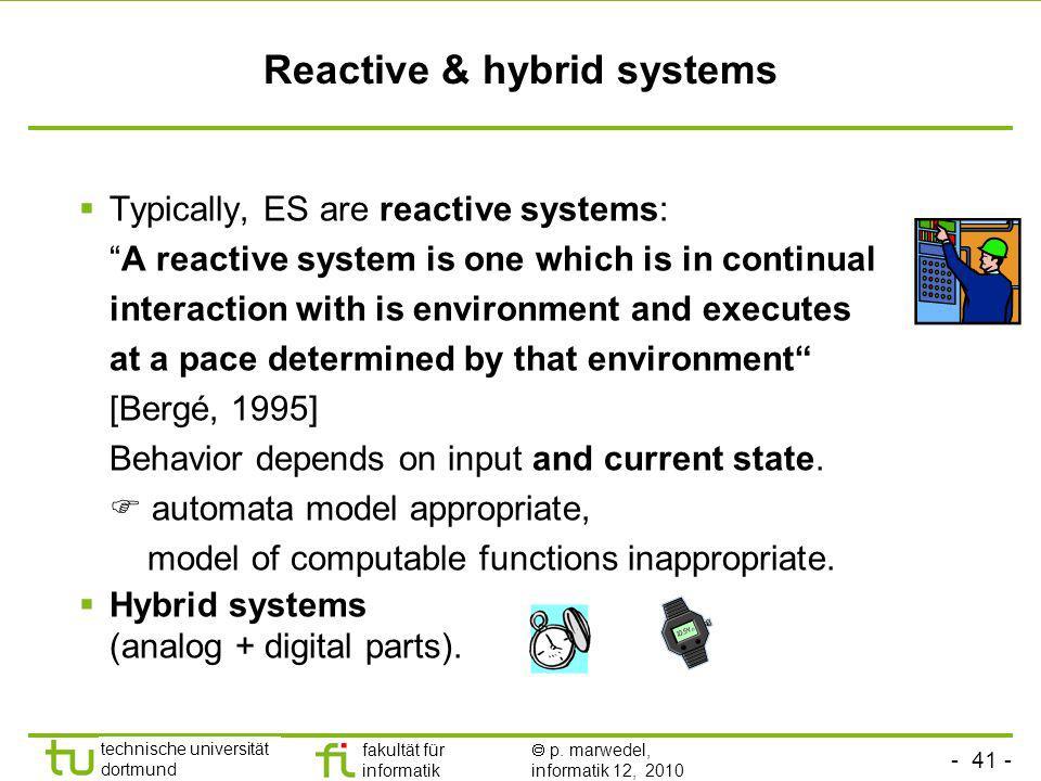 - 41 - technische universität dortmund fakultät für informatik p. marwedel, informatik 12, 2010 Reactive & hybrid systems Typically, ES are reactive s