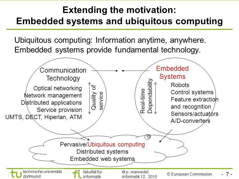 - 7 - technische universität dortmund fakultät für informatik p. marwedel, informatik 12, 2010 Extending the motivation: Embedded systems and ubiquito