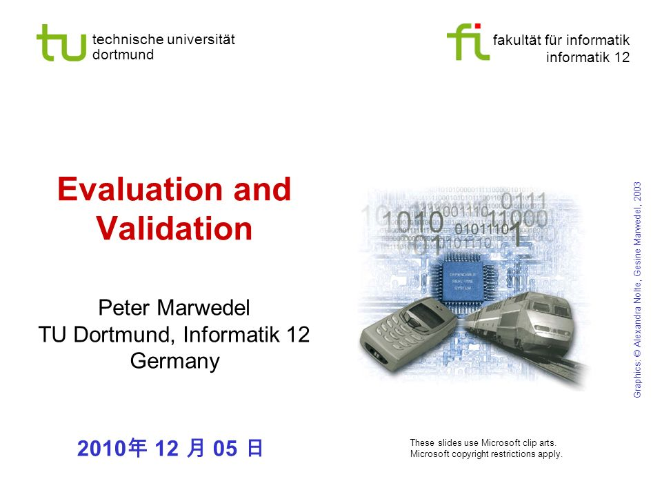 fakultät für informatik informatik 12 technische universität dortmund Evaluation and Validation Peter Marwedel TU Dortmund, Informatik 12 Germany Graphics: © Alexandra Nolte, Gesine Marwedel, 2003 These slides use Microsoft clip arts.