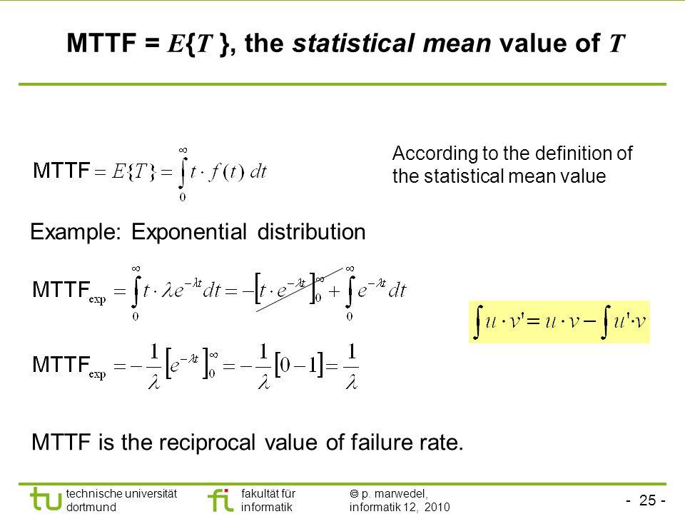 - 25 - technische universität dortmund fakultät für informatik p. marwedel, informatik 12, 2010 MTTF = E { T }, the statistical mean value of T Exampl