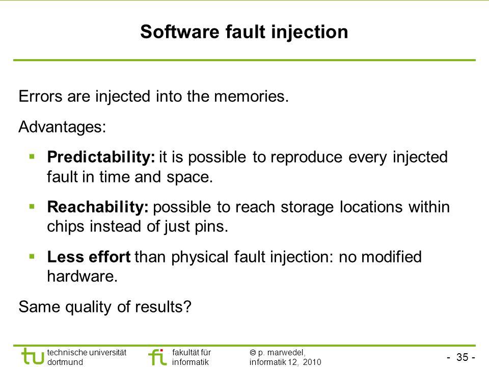 - 35 - technische universität dortmund fakultät für informatik p. marwedel, informatik 12, 2010 Software fault injection Errors are injected into the