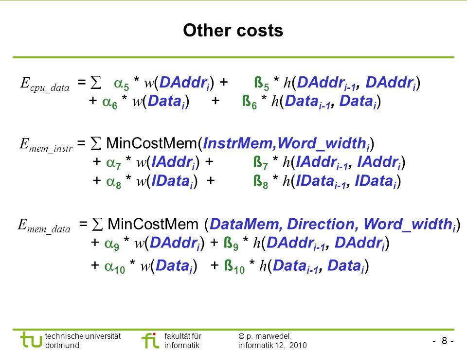 - 8 - technische universität dortmund fakultät für informatik p. marwedel, informatik 12, 2010 Other costs E cpu_data = 5 * w (DAddr i ) + ß 5 * h (DA