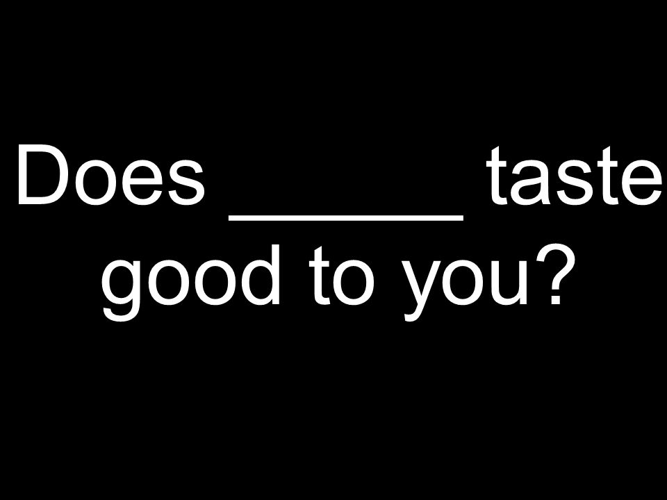 Does _____ taste good to you