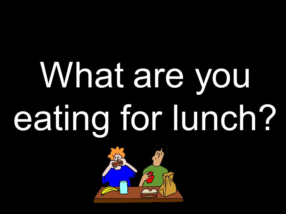 What are you eating for lunch