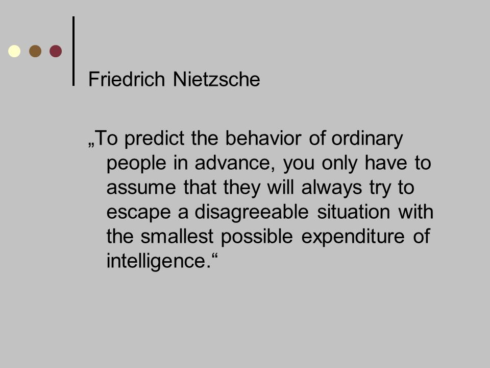 Friedrich Nietzsche To predict the behavior of ordinary people in advance, you only have to assume that they will always try to escape a disagreeable situation with the smallest possible expenditure of intelligence.