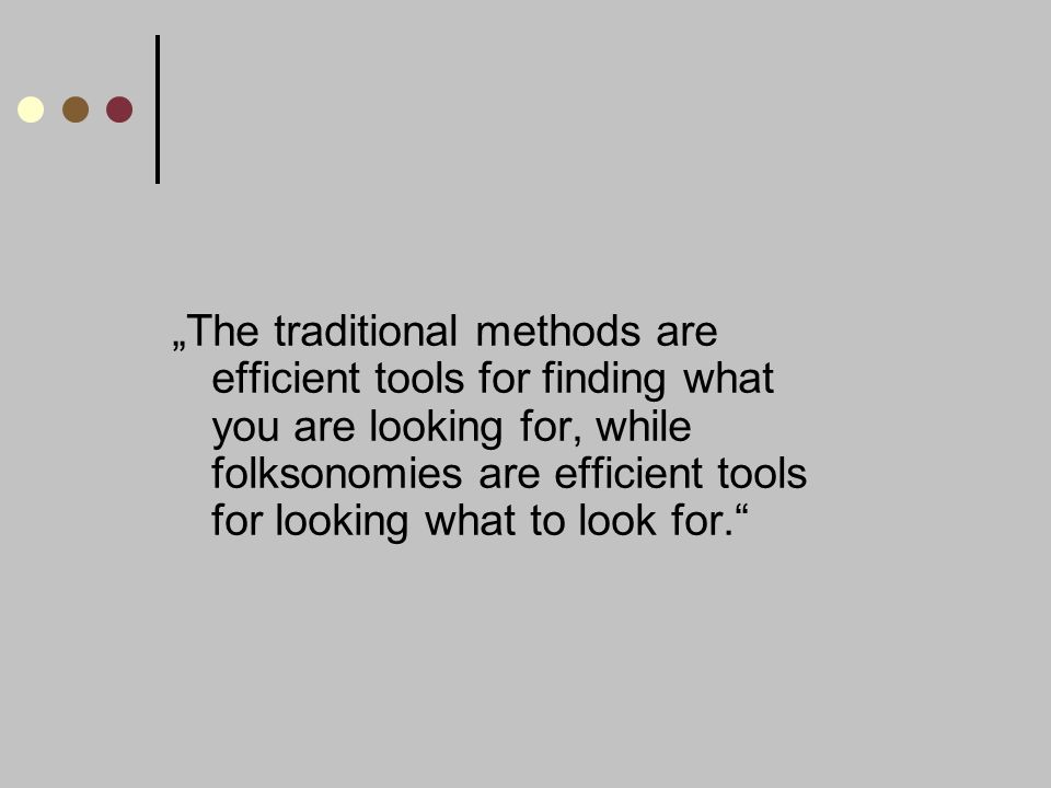 The traditional methods are efficient tools for finding what you are looking for, while folksonomies are efficient tools for looking what to look for.