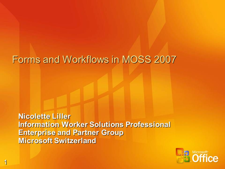 1 Forms and Workflows in MOSS 2007 Nicolette Liller Information Worker Solutions Professional Enterprise and Partner Group Microsoft Switzerland
