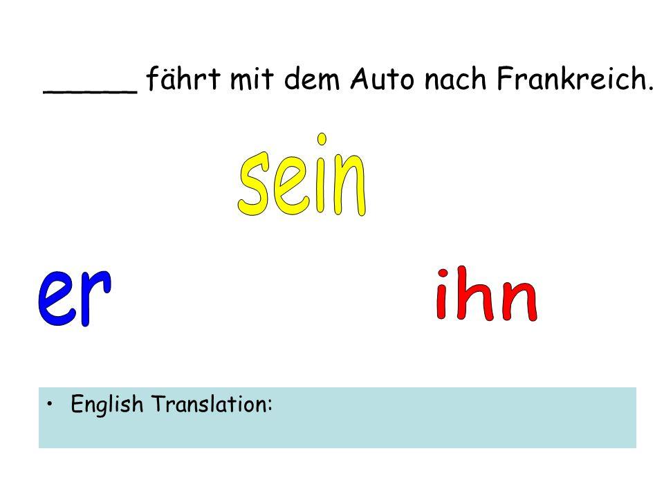 _____ fährt mit dem Auto nach Frankreich. English Translation:
