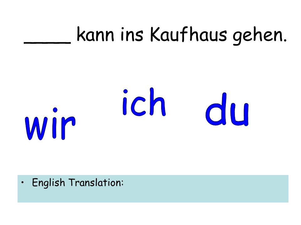 ____ kann ins Kaufhaus gehen. English Translation: