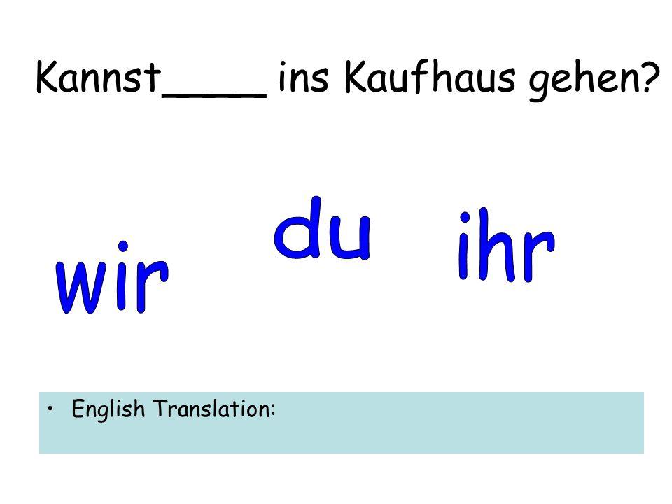 Kannst____ ins Kaufhaus gehen English Translation: