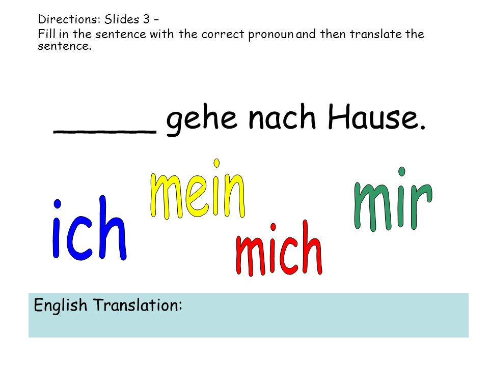 _____ gehe nach Hause. Directions: Slides 3 – Fill in the sentence with the correct pronoun and then translate the sentence. English Translation: