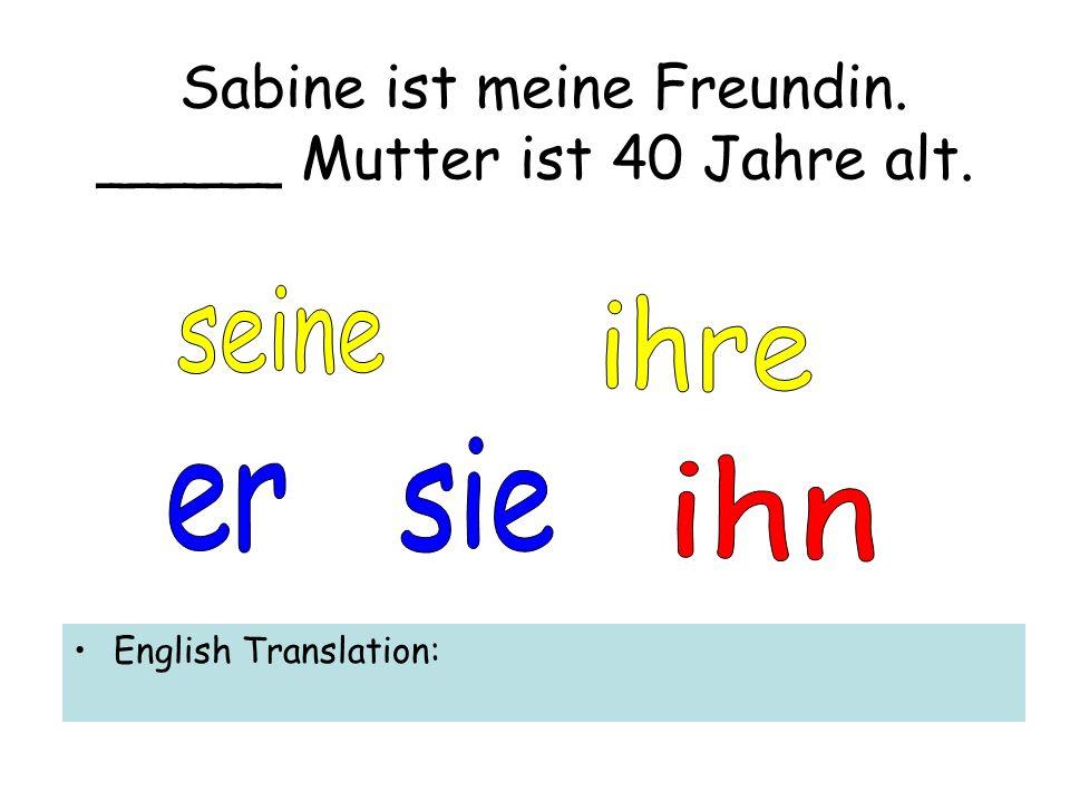 Sabine ist meine Freundin. _____ Mutter ist 40 Jahre alt. English Translation: