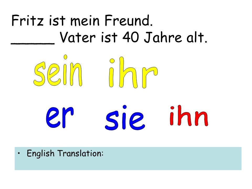 Fritz ist mein Freund. _____ Vater ist 40 Jahre alt. English Translation: