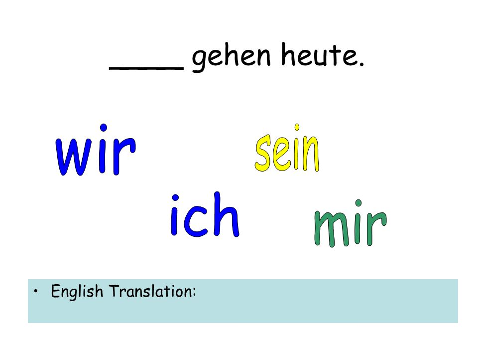 ____ gehen heute. English Translation: