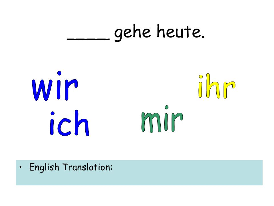 ____ gehe heute. English Translation: