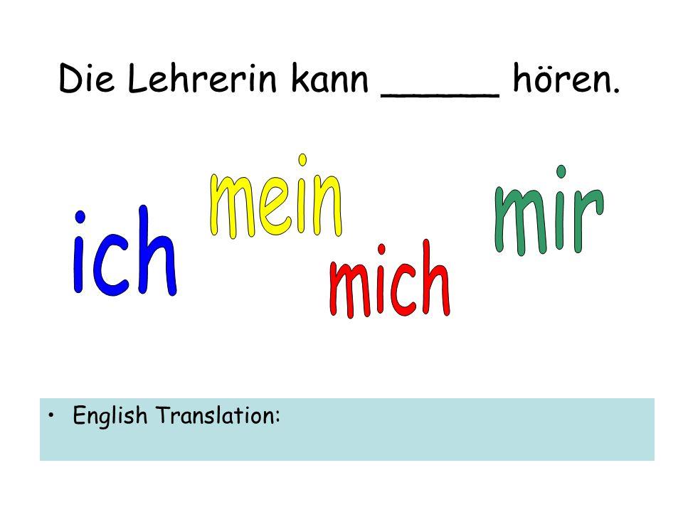Die Lehrerin kann _____ hören. English Translation: