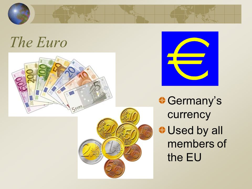 The Euro Germanys currency Used by all members of the EU