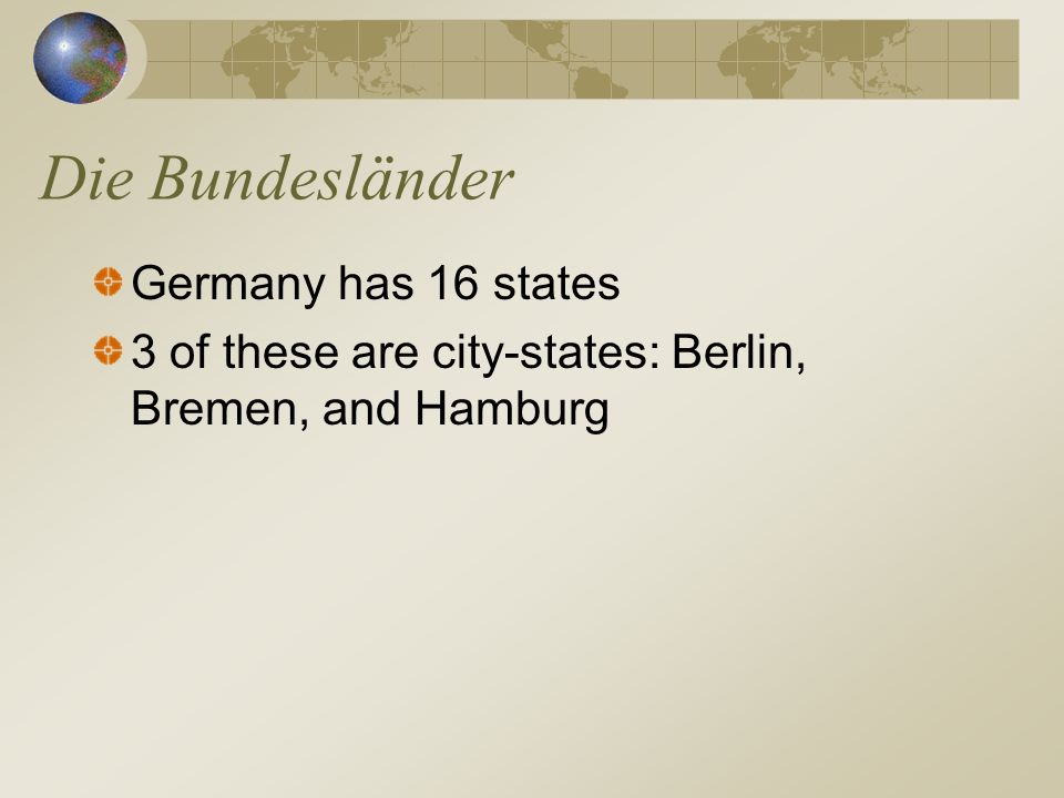 Die Bundesländer Germany has 16 states 3 of these are city-states: Berlin, Bremen, and Hamburg