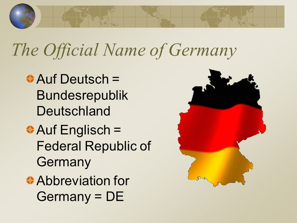 The Official Name of Germany Auf Deutsch = Bundesrepublik Deutschland Auf Englisch = Federal Republic of Germany Abbreviation for Germany = DE
