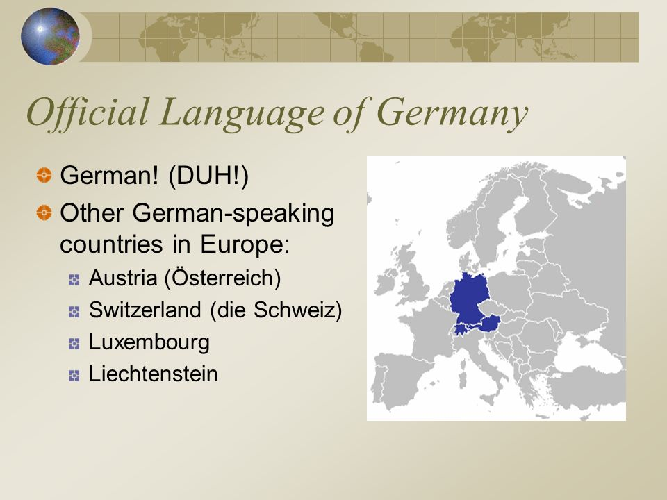 Official Language of Germany German! (DUH!) Other German-speaking countries in Europe: Austria (Österreich) Switzerland (die Schweiz) Luxembourg Liech