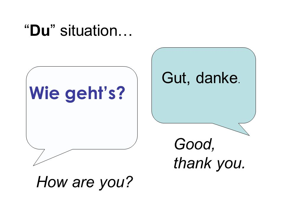 Wie gehts? Du situation… Gut, danke. How are you? Good, thank you.